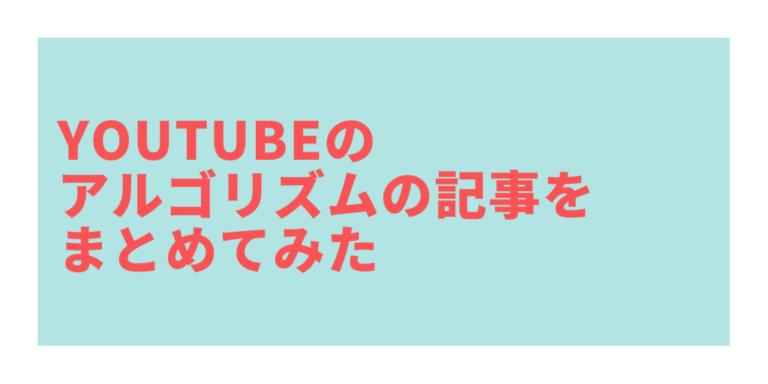 YouTubeのアルゴリズムの記事をまとめてみた